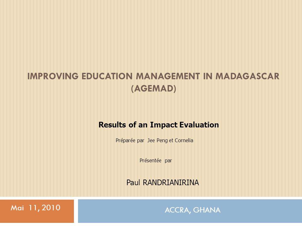 IMPROVING EDUCATION MANAGEMENT IN MADAGASCAR (AGEMAD) ACCRA, GHANA Mai 11, 2010 Results of an Impact Evaluation Préparée par Jee Peng et Cornelia Paul RANDRIANIRINA Présentée par