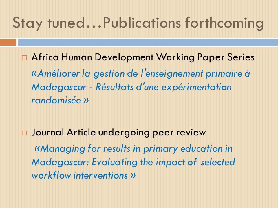 Stay tuned…Publications forthcoming Africa Human Development Working Paper Series «Améliorer la gestion de l enseignement primaire à Madagascar - Résultats d une expérimentation randomisée » Journal Article undergoing peer review «Managing for results in primary education in Madagascar: Evaluating the impact of selected workflow interventions »