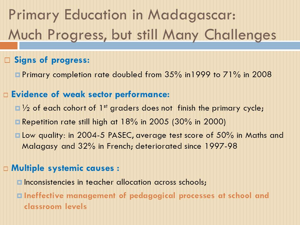 Primary Education in Madagascar: Much Progress, but still Many Challenges Signs of progress: Primary completion rate doubled from 35% in1999 to 71% in 2008 Evidence of weak sector performance: ½ of each cohort of 1 st graders does not finish the primary cycle; Repetition rate still high at 18% in 2005 (30% in 2000) Low quality: in 2004-5 PASEC, average test score of 50% in Maths and Malagasy and 32% in French; deteriorated since 1997-98 Multiple systemic causes : Inconsistencies in teacher allocation across schools; Ineffective management of pedagogical processes at school and classroom levels