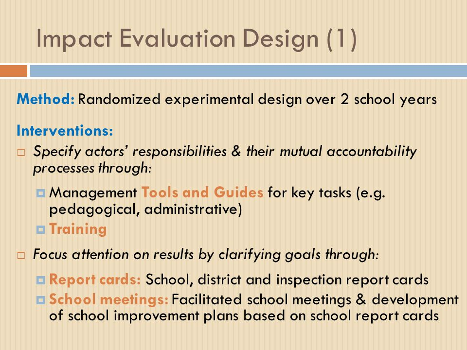 Impact Evaluation Design (1) Method: Randomized experimental design over 2 school years Interventions: Specify actors responsibilities & their mutual accountability processes through: Management Tools and Guides for key tasks (e.g.