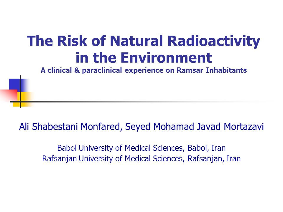 The Risk of Natural Radioactivity in the Environment A clinical & paraclinical experience on Ramsar Inhabitants Ali Shabestani Monfared, Seyed Mohamad Javad Mortazavi Babol University of Medical Sciences, Babol, Iran Rafsanjan University of Medical Sciences, Rafsanjan, Iran