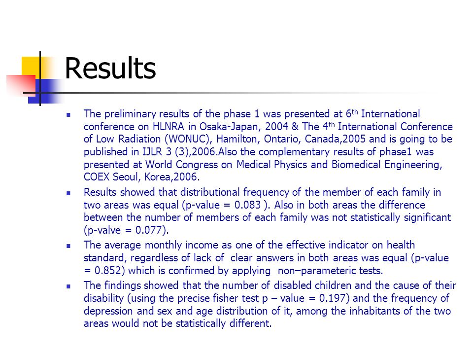 Results The preliminary results of the phase 1 was presented at 6 th International conference on HLNRA in Osaka-Japan, 2004 & The 4 th International Conference of Low Radiation (WONUC), Hamilton, Ontario, Canada,2005 and is going to be published in IJLR 3 (3),2006.Also the complementary results of phase1 was presented at World Congress on Medical Physics and Biomedical Engineering, COEX Seoul, Korea,2006.