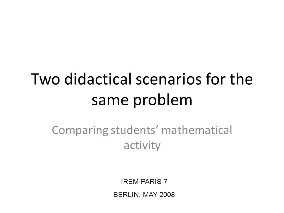 Two didactical scenarios for the same problem Comparing students mathematical activity IREM PARIS 7 BERLIN, MAY 2008