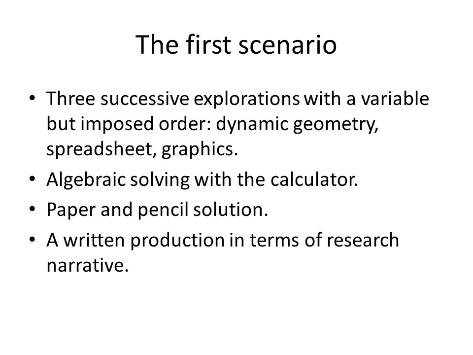 The first scenario Three successive explorations with a variable but imposed order: dynamic geometry, spreadsheet, graphics. Algebraic solving with th