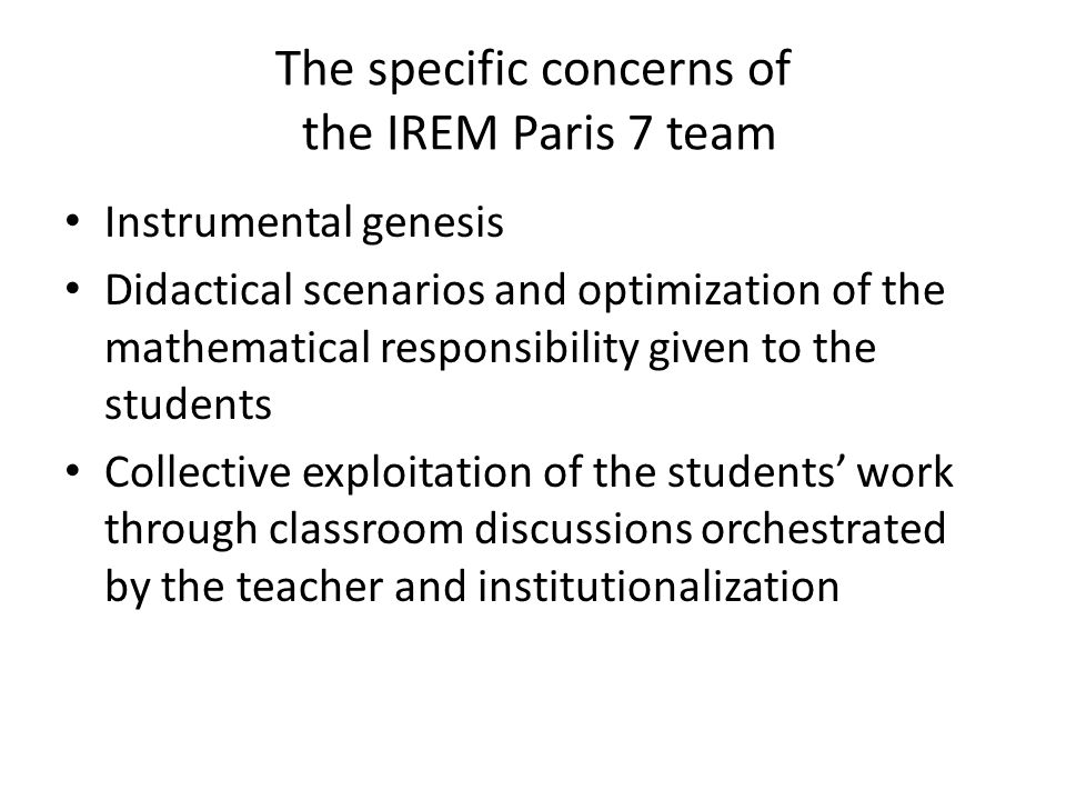 The specific concerns of the IREM Paris 7 team Instrumental genesis Didactical scenarios and optimization of the mathematical responsibility given to