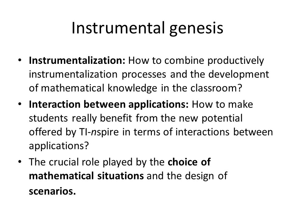 Instrumental genesis Instrumentalization: How to combine productively instrumentalization processes and the development of mathematical knowledge in t