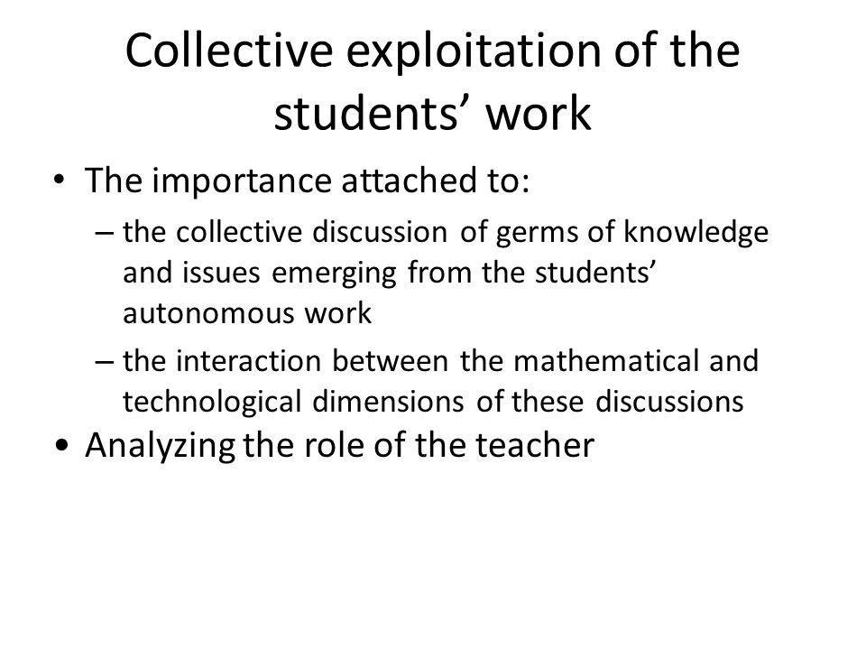 Collective exploitation of the students work The importance attached to: – the collective discussion of germs of knowledge and issues emerging from th