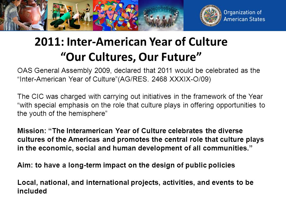 2011: Inter-American Year of Culture Our Cultures, Our Future OAS General Assembly 2009, declared that 2011 would be celebrated as the Inter-American