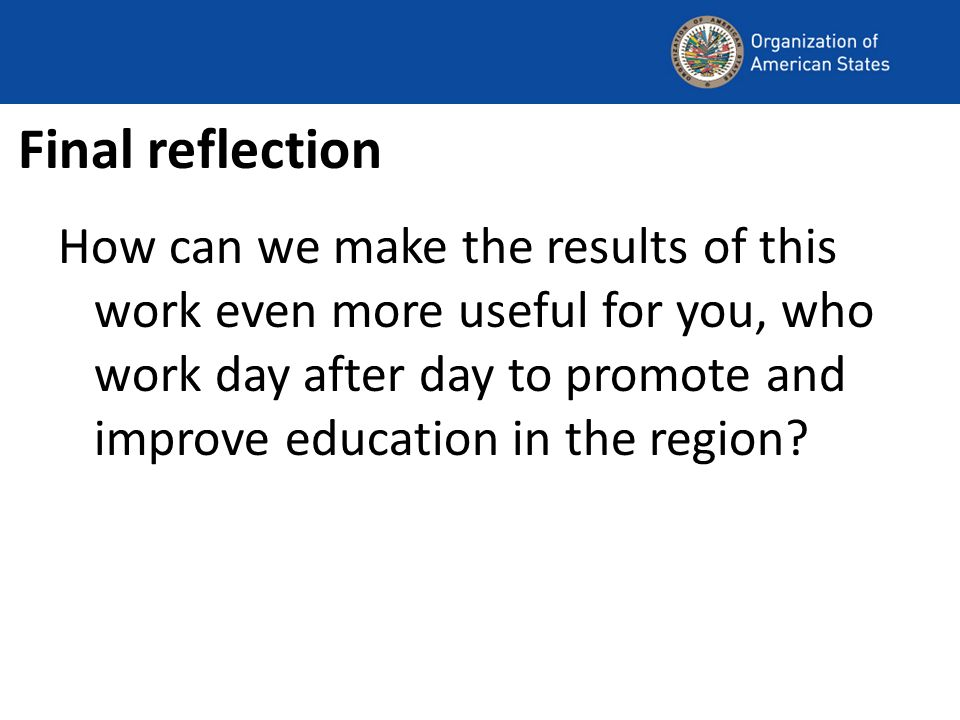Final reflection How can we make the results of this work even more useful for you, who work day after day to promote and improve education in the reg