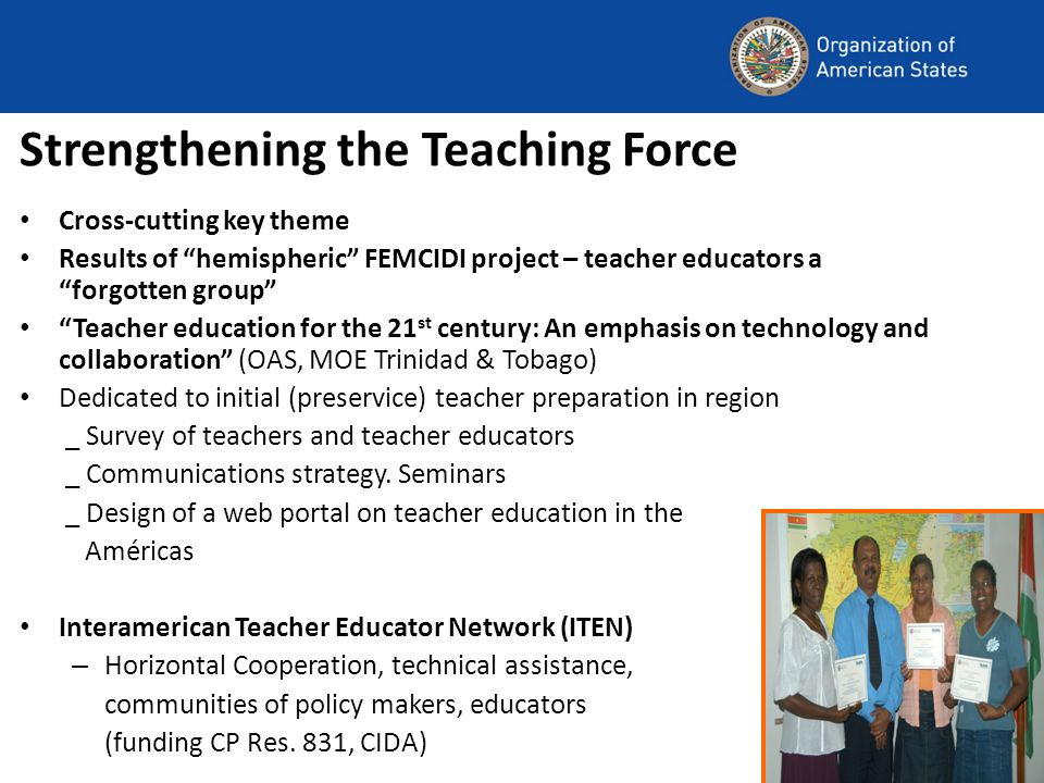 Strengthening the Teaching Force Cross-cutting key theme Results of hemispheric FEMCIDI project – teacher educators a forgotten group Teacher educatio