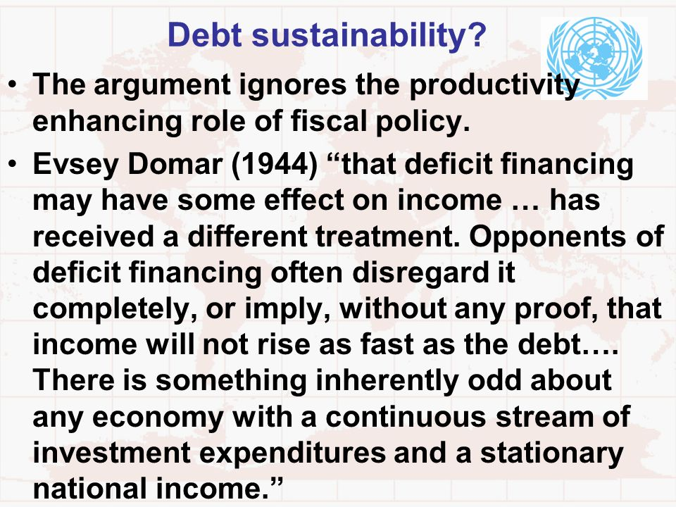 Debt sustainability? The argument ignores the productivity enhancing role of fiscal policy. Evsey Domar (1944) that deficit financing may have some ef
