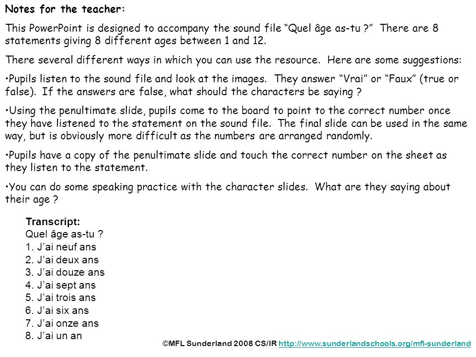 Notes for the teacher: This PowerPoint is designed to accompany the sound file Quel âge as-tu ? There are 8 statements giving 8 different ages between