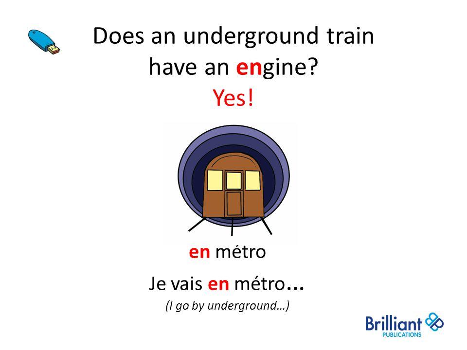 Does an underground train have an engine? Yes! en métro Je vais en métro … (I go by underground…)