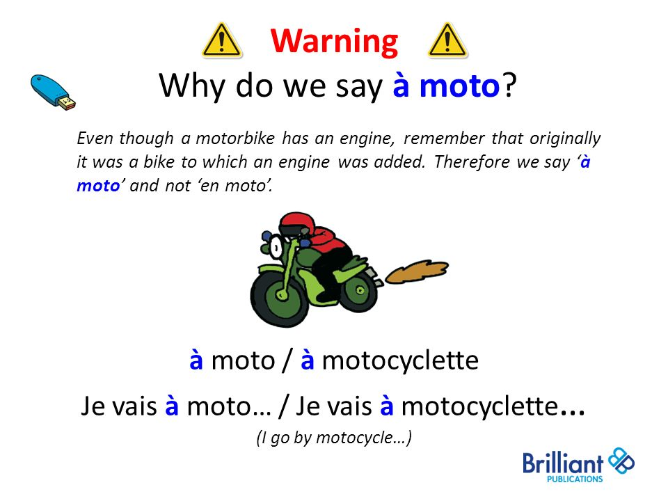 Warning Why do we say à moto? à moto / à motocyclette Je vais à moto… / Je vais à motocyclette … (I go by motocycle…) Even though a motorbike has an e