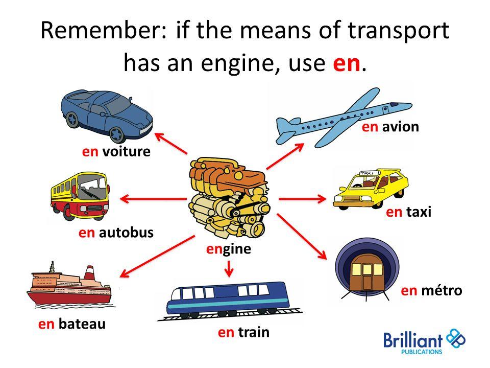 Remember: if the means of transport has an engine, use en. engine en avion en voiture en bateau en train en métro en taxi en autobus