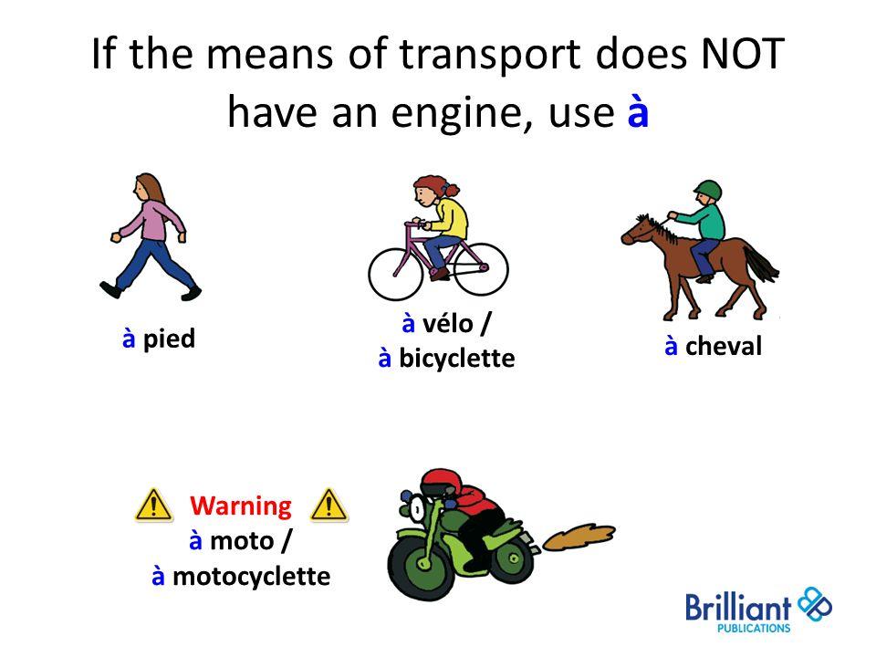 If the means of transport does NOT have an engine, use à à cheval à vélo / à bicyclette à pied Warning à moto / à motocyclette