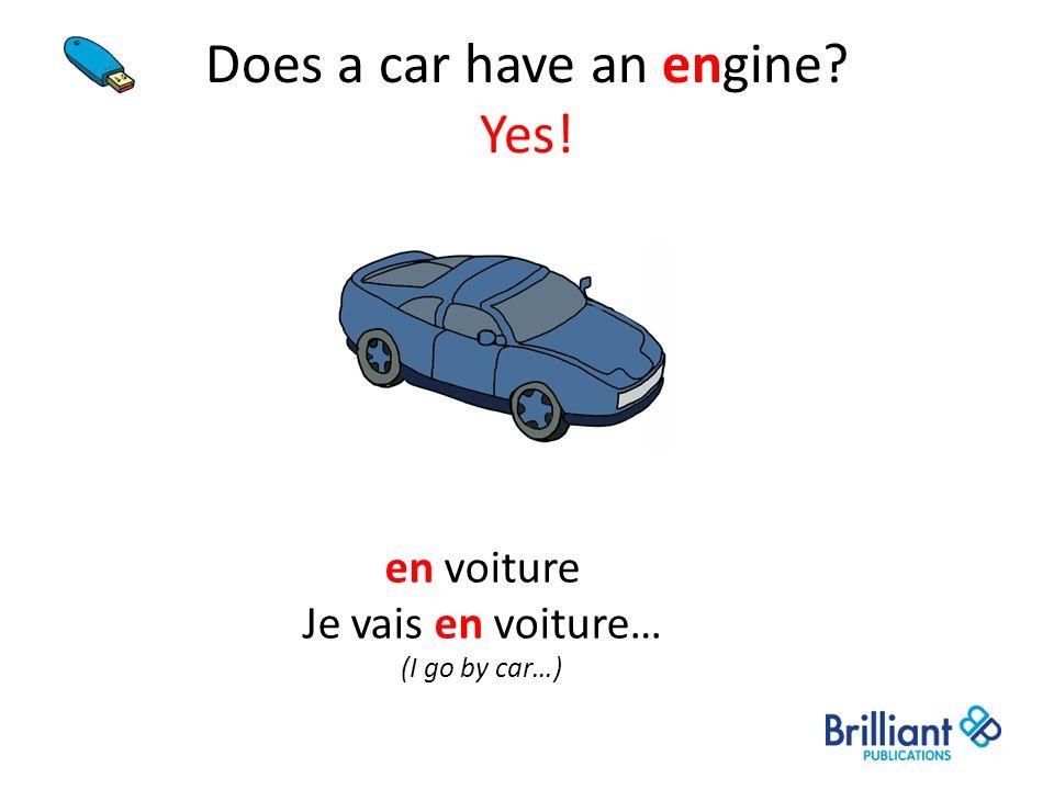 Does a car have an engine? Yes! en voiture Je vais en voiture… (I go by car…)