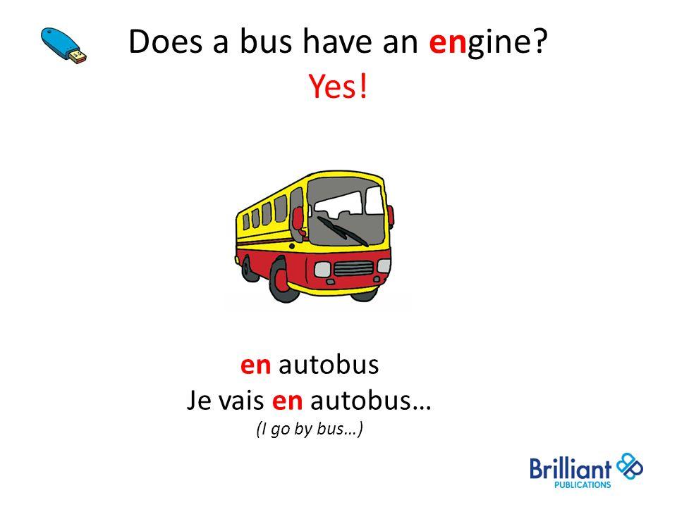Does a bus have an engine? Yes! en autobus Je vais en autobus… (I go by bus…)