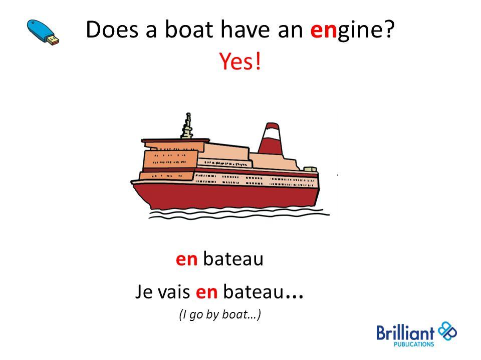 Does a boat have an engine? Yes! en bateau Je vais en bateau … (I go by boat…)