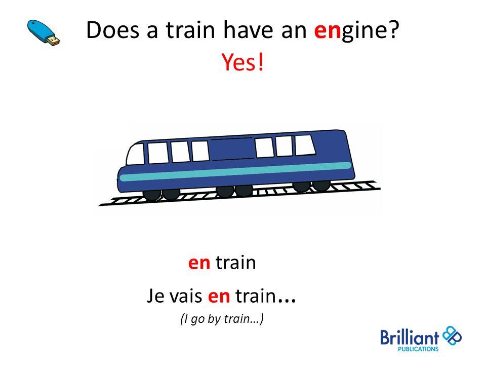 Does a train have an engine? Yes! en train Je vais en train … (I go by train…)