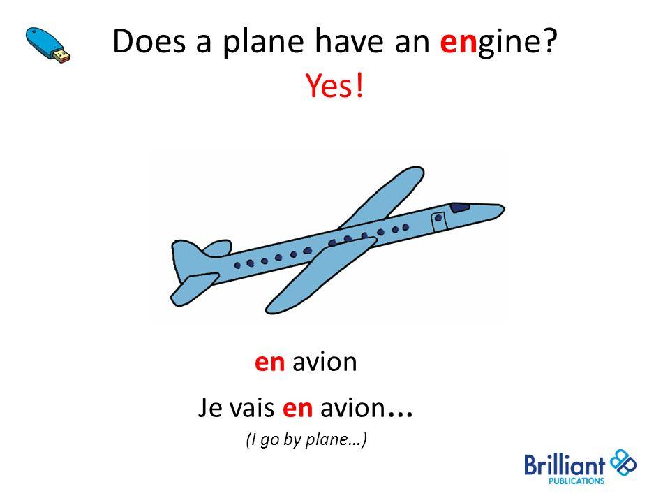 Does a plane have an engine? Yes! en avion Je vais en avion … (I go by plane…)