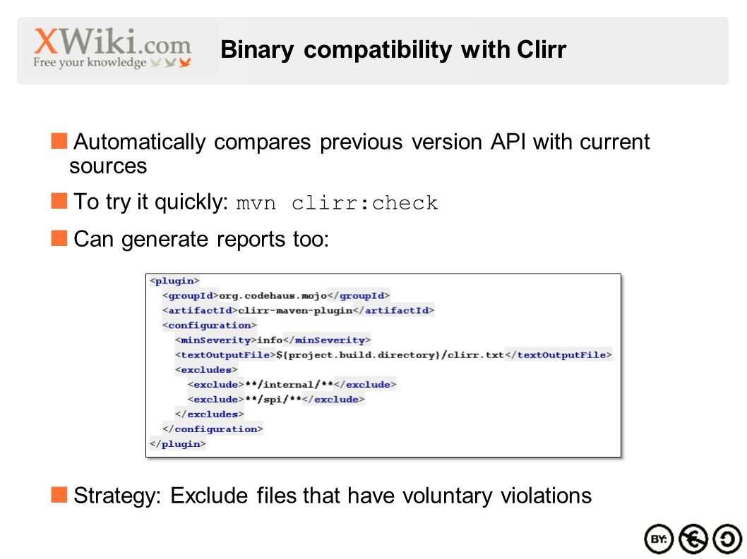 Binary compatibility with Clirr Automatically compares previous version API with current sources To try it quickly: mvn clirr:check Can generate reports too: Strategy: Exclude files that have voluntary violations