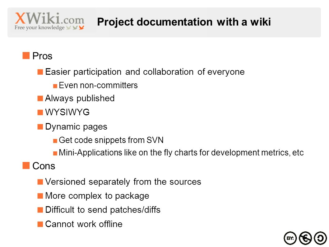 Project documentation with a wiki Pros Easier participation and collaboration of everyone Even non-committers Always published WYSIWYG Dynamic pages Get code snippets from SVN Mini-Applications like on the fly charts for development metrics, etc Cons Versioned separately from the sources More complex to package Difficult to send patches/diffs Cannot work offline