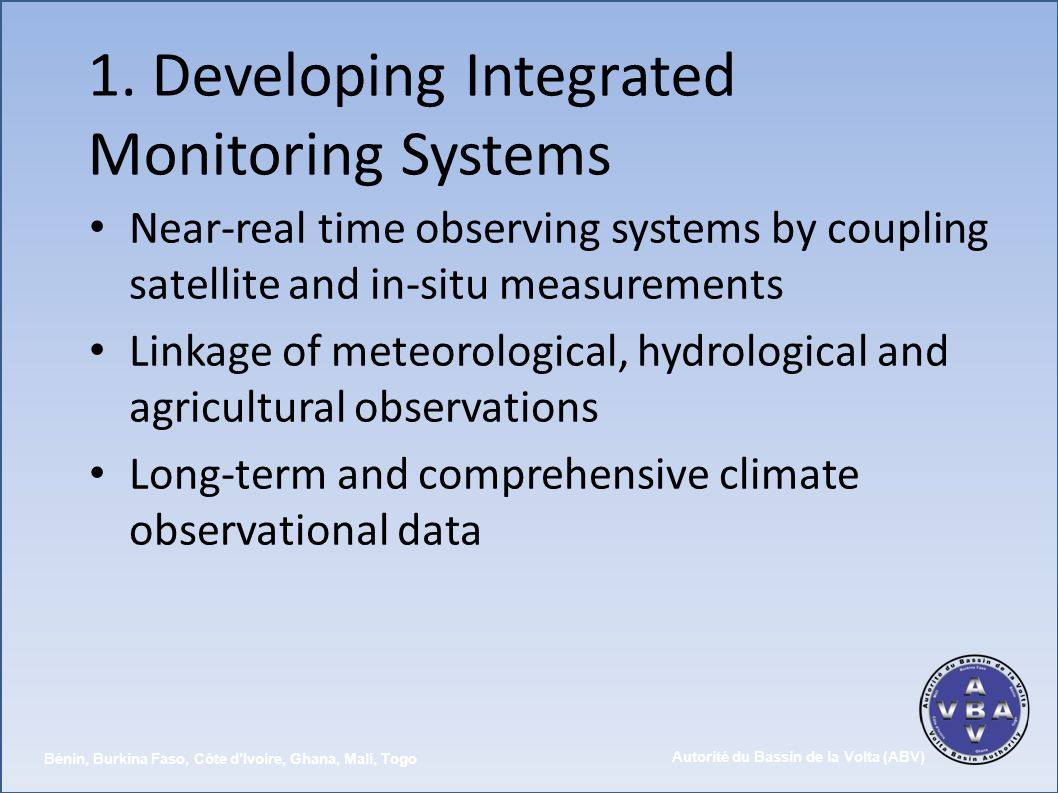 Autorité du Bassin de la Volta (ABV) Bénin, Burkina Faso, Côte dIvoire, Ghana, Mali, Togo 1. Developing Integrated Monitoring Systems Near-real time o