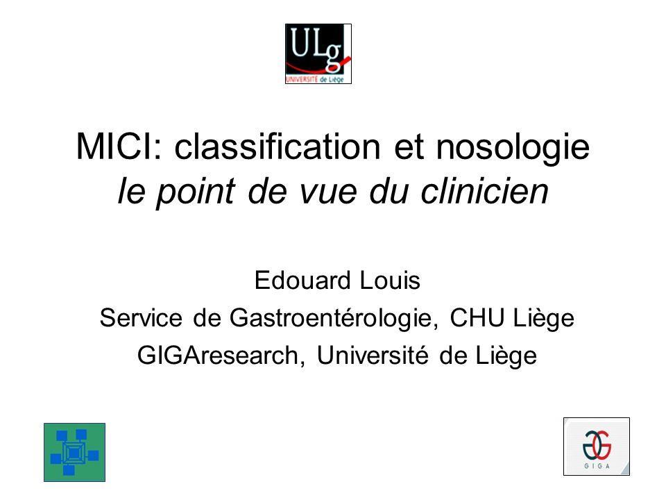 MICI: classification et nosologie le point de vue du clinicien Edouard Louis Service de Gastroentérologie, CHU Liège GIGAresearch, Université de Liège