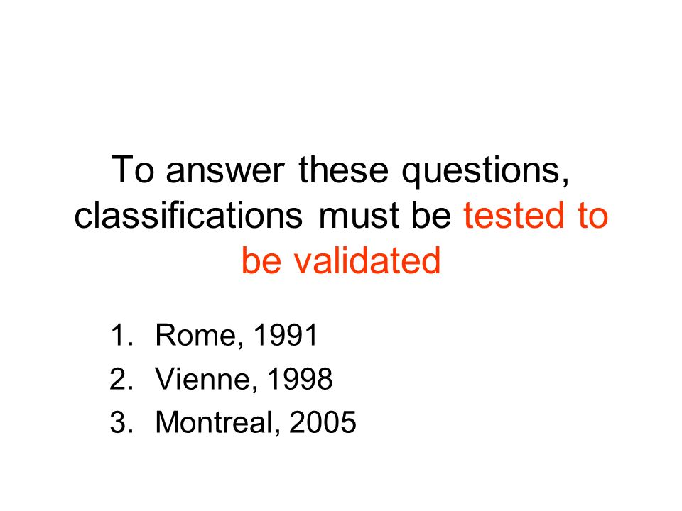 To answer these questions, classifications must be tested to be validated 1.Rome, 1991 2.Vienne, 1998 3.Montreal, 2005