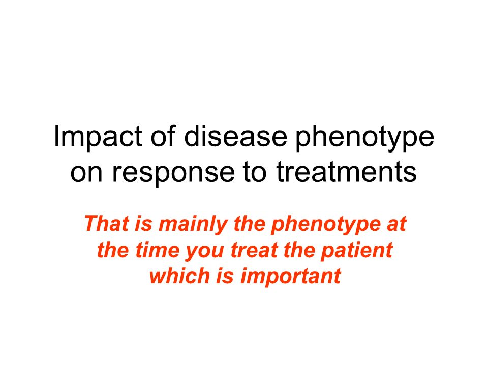 Impact of disease phenotype on response to treatments That is mainly the phenotype at the time you treat the patient which is important