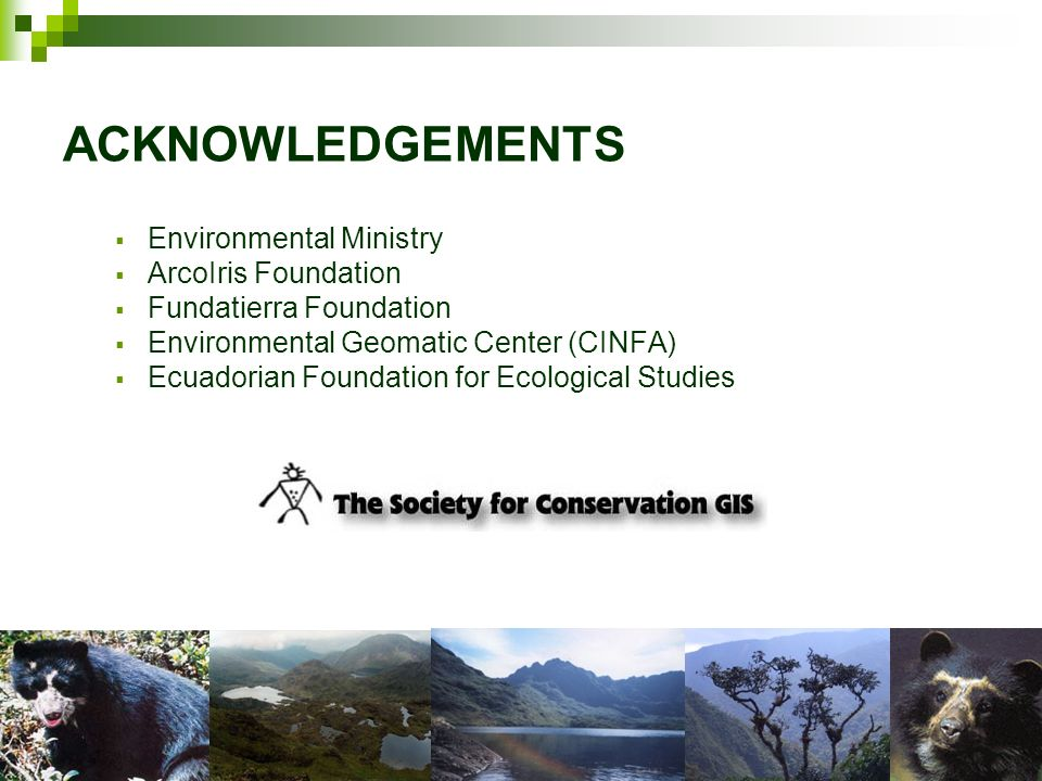 ACKNOWLEDGEMENTS Environmental Ministry ArcoIris Foundation Fundatierra Foundation Environmental Geomatic Center (CINFA) Ecuadorian Foundation for Eco
