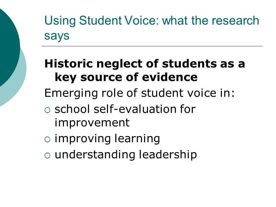 Using Student Voice: what the research says Historic neglect of students as a key source of evidence Emerging role of student voice in: school self-ev