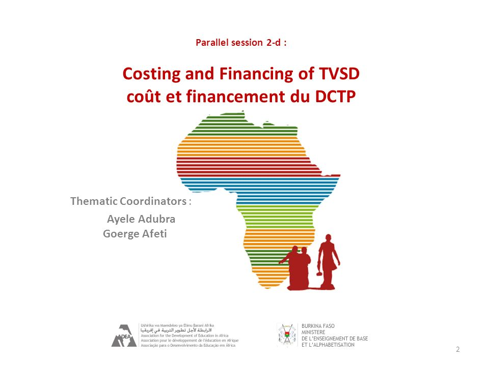 2 Thematic Coordinators : Ayele Adubra Goerge Afeti Parallel session 2-d : Costing and Financing of TVSD coût et financement du DCTP