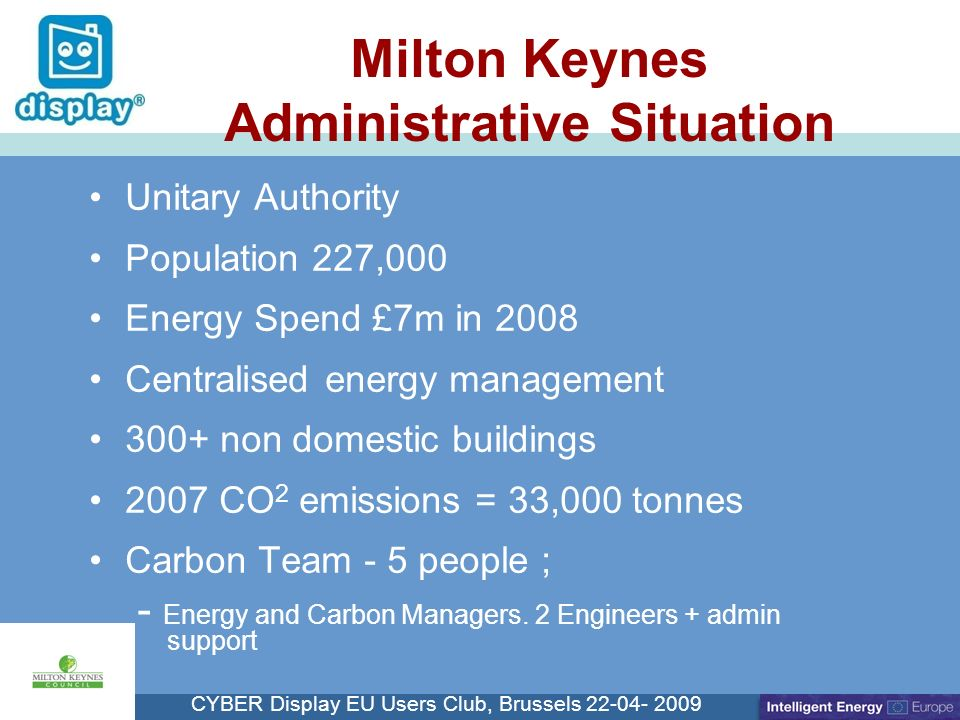 Cliquez pour modifier le style du titre CYBER Display EU Users Club, Brussels 22-04- 2009 Milton Keynes Administrative Situation Unitary Authority Population 227,000 Energy Spend £7m in 2008 Centralised energy management 300+ non domestic buildings 2007 CO 2 emissions = 33,000 tonnes Carbon Team - 5 people ; - Energy and Carbon Managers.