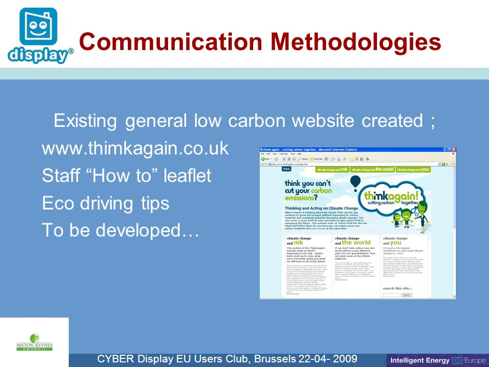 Cliquez pour modifier le style du titre CYBER Display EU Users Club, Brussels 22-04- 2009 Communication Methodologies Existing general low carbon website created ; www.thimkagain.co.uk Staff How to leaflet Eco driving tips To be developed…