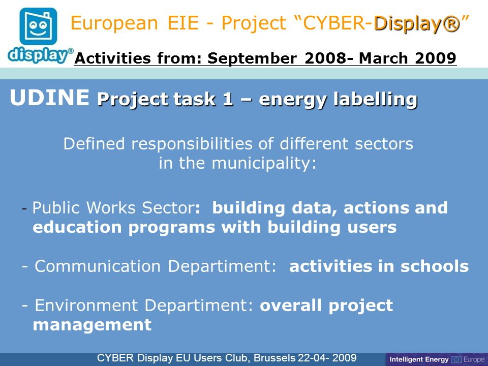 Cliquez pour modifier le style du titre CYBER Display EU Users Club, Brussels 22-04- 2009 Project task 1 – energy labelling UDINE Project task 1 – energy labelling Display® European EIE - Project CYBER-Display® - Public Works Sector: building data, actions and education programs with building users - Communication Departiment: activities in schools - Environment Departiment: overall project management Activities from: September 2008- March 2009 Defined responsibilities of different sectors in the municipality: