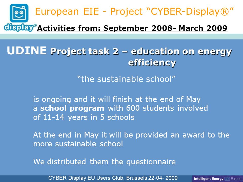 Cliquez pour modifier le style du titre CYBER Display EU Users Club, Brussels 22-04- 2009 Project task 2 – education on energy efficiency UDINE Project task 2 – education on energy efficiency European EIE - Project CYBER-Display® is ongoing and it will finish at the end of May a school program with 600 students involved of 11-14 years in 5 schools At the end in May it will be provided an award to the more sustainable school We distributed them the questionnaire Activities from: September 2008- March 2009 the sustainable school