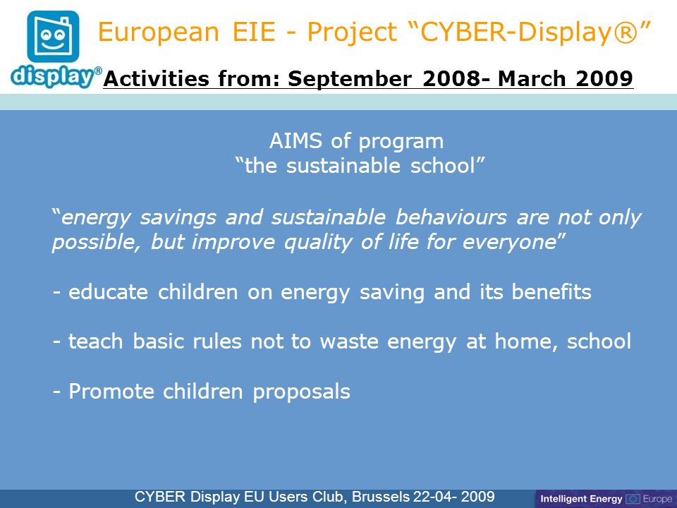Cliquez pour modifier le style du titre CYBER Display EU Users Club, Brussels 22-04- 2009 European EIE - Project CYBER-Display® energy savings and sustainable behaviours are not only possible, but improve quality of life for everyone - educate children on energy saving and its benefits - teach basic rules not to waste energy at home, school - Promote children proposals Activities from: September 2008- March 2009 AIMS of program the sustainable school