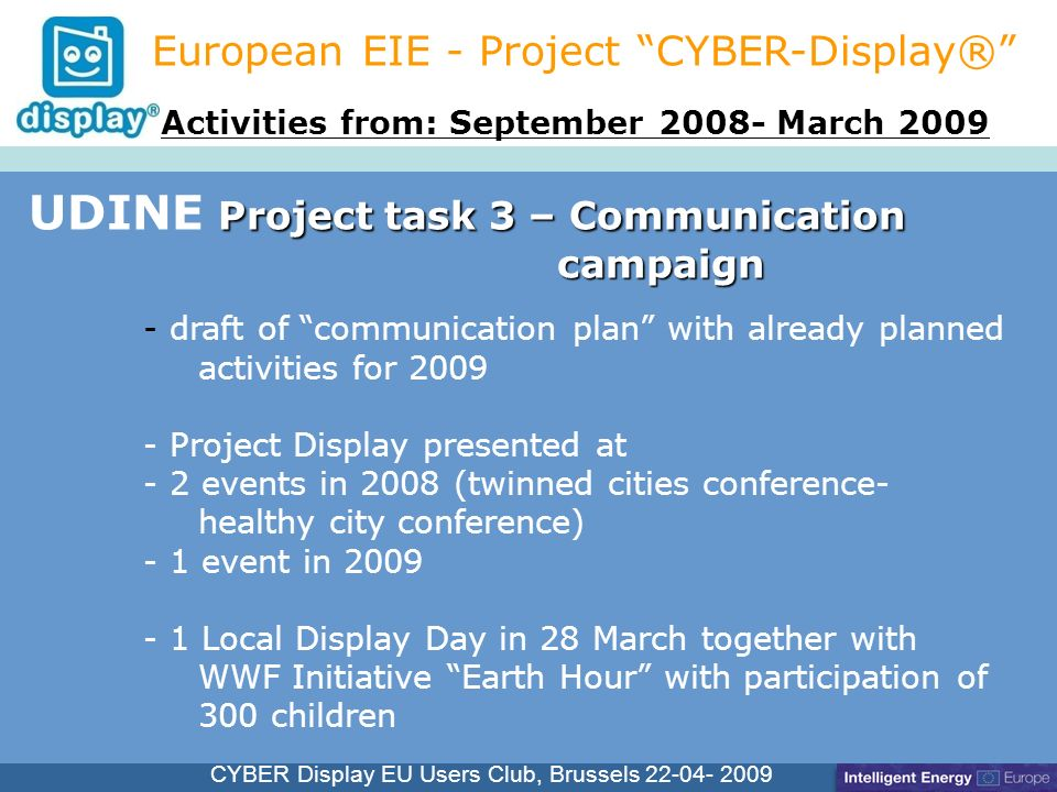 Cliquez pour modifier le style du titre CYBER Display EU Users Club, Brussels 22-04- 2009 Project task 3 – Communication campaign UDINE Project task 3 – Communication campaign European EIE - Project CYBER-Display® - draft of communication plan with already planned activities for 2009 - Project Display presented at - 2 events in 2008 (twinned cities conference- healthy city conference) - 1 event in 2009 - 1 Local Display Day in 28 March together with WWF Initiative Earth Hour with participation of 300 children Activities from: September 2008- March 2009