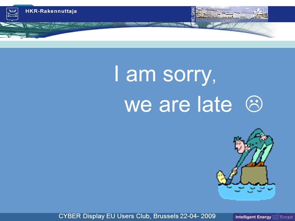 Cliquez pour modifier le style du titre CYBER Display EU Users Club, Brussels 22-04- 2009 I am sorry, we are late