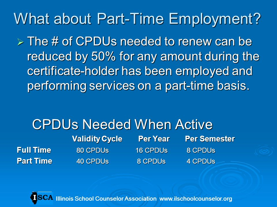 What about Part-Time Employment? The # of CPDUs needed to renew can be reduced by 50% for any amount during the certificate-holder has been employed a