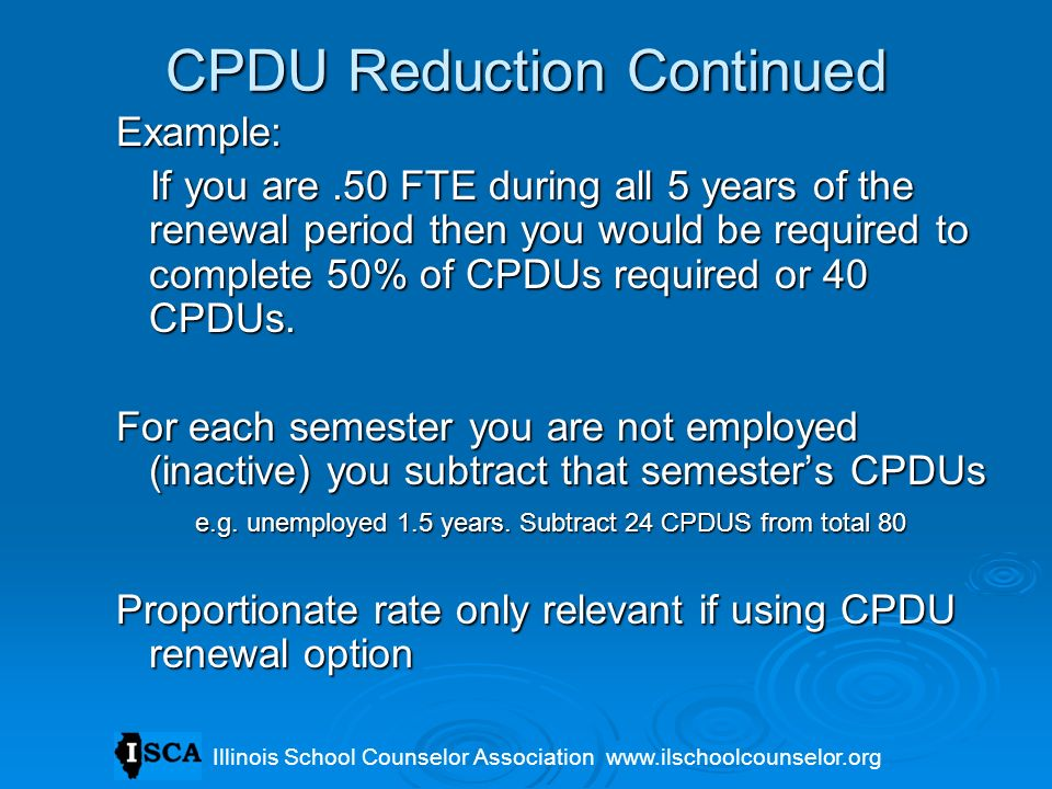 CPDU Reduction Continued Example: If you are.50 FTE during all 5 years of the renewal period then you would be required to complete 50% of CPDUs requi