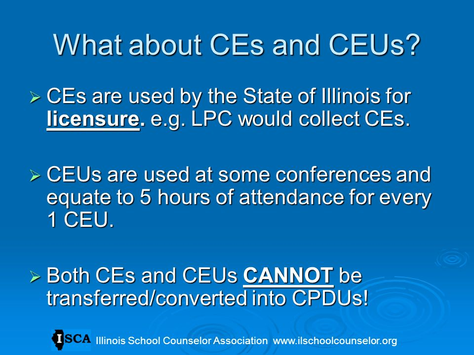 What about CEs and CEUs? CEs are used by the State of Illinois for licensure. e.g. LPC would collect CEs. CEs are used by the State of Illinois for li