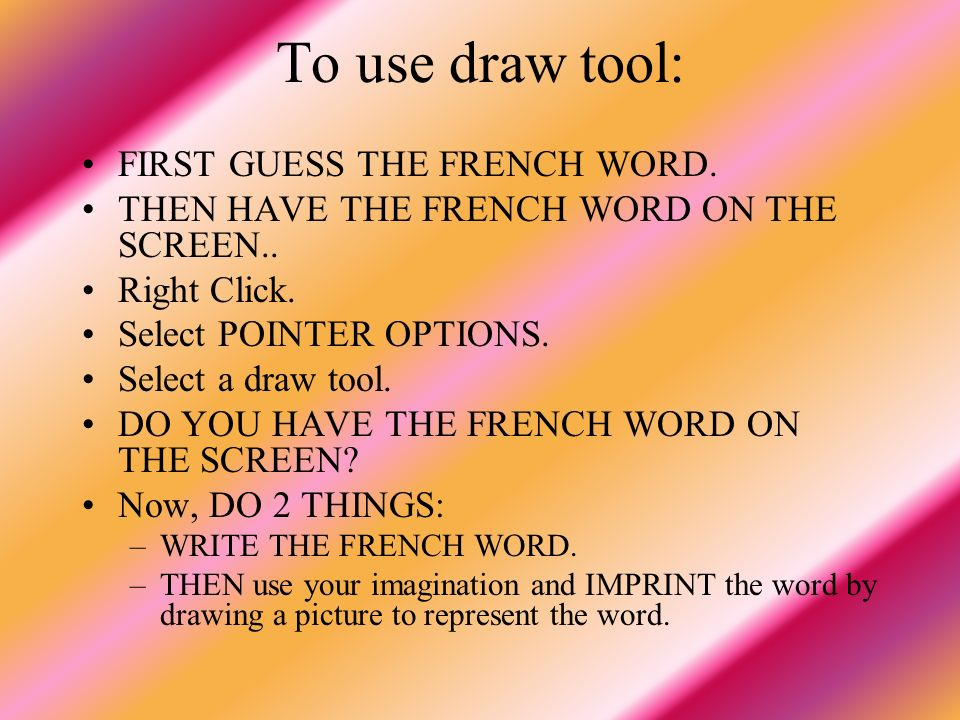 To use draw tool: FIRST GUESS THE FRENCH WORD. THEN HAVE THE FRENCH WORD ON THE SCREEN.. Right Click. Select POINTER OPTIONS. Select a draw tool. DO Y