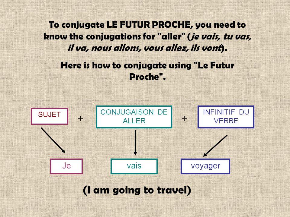 To conjugate LE FUTUR PROCHE, you need to know the conjugations for aller (je vais, tu vas, il va, nous allons, vous allez, ils vont).