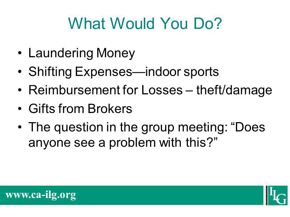 www.ca-ilg.org What Would You Do? Laundering Money Shifting Expensesindoor sports Reimbursement for Losses – theft/damage Gifts from Brokers The quest