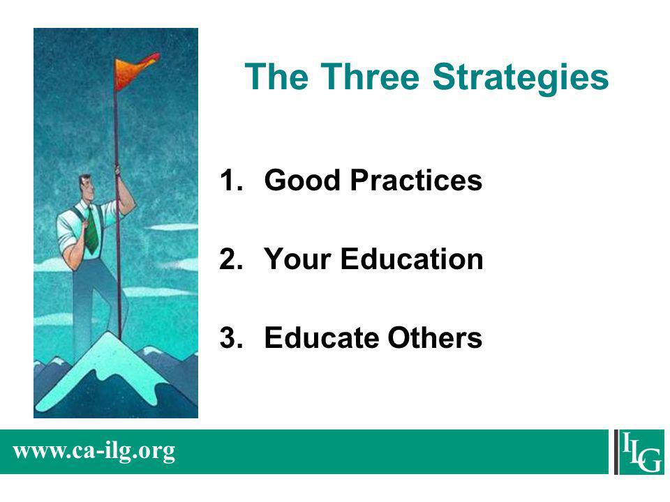 www.ca-ilg.org The Three Strategies 1.Good Practices 2.Your Education 3.Educate Others