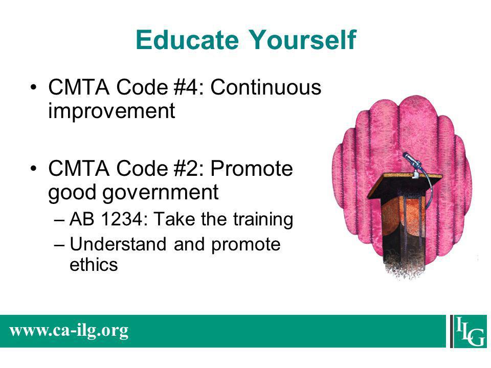www.ca-ilg.org Educate Yourself CMTA Code #4: Continuous improvement CMTA Code #2: Promote good government –AB 1234: Take the training –Understand and