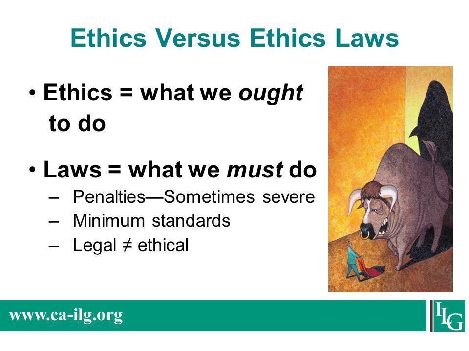 www.ca-ilg.org Ethics Versus Ethics Laws Ethics = what we ought to do Laws = what we must do –PenaltiesSometimes severe –Minimum standards –Legal ethi